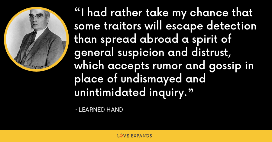 I had rather take my chance that some traitors will escape detection than spread abroad a spirit of general suspicion and distrust, which accepts rumor and gossip in place of undismayed and unintimidated inquiry. - Learned Hand