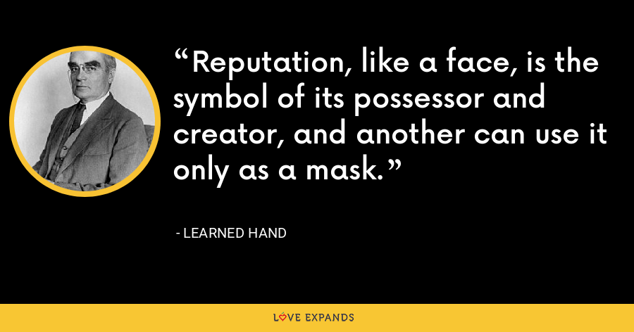 Reputation, like a face, is the symbol of its possessor and creator, and another can use it only as a mask. - Learned Hand