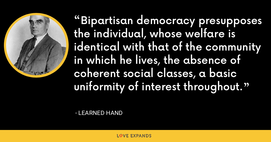 Bipartisan democracy presupposes the individual, whose welfare is identical with that of the community in which he lives, the absence of coherent social classes, a basic uniformity of interest throughout. - Learned Hand
