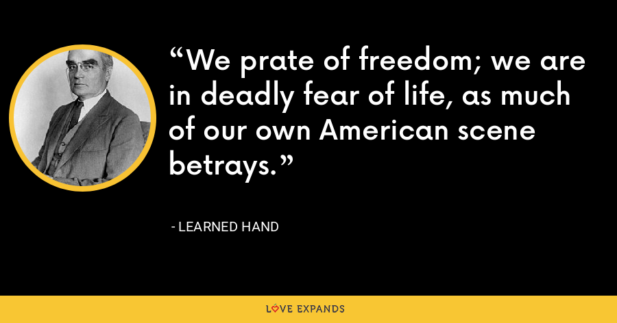We prate of freedom; we are in deadly fear of life, as much of our own American scene betrays. - Learned Hand