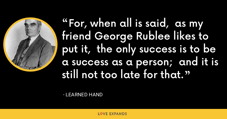 For, when all is said,  as my friend George Rublee likes to put it,  the only success is to be a success as a person;  and it is still not too late for that. - Learned Hand