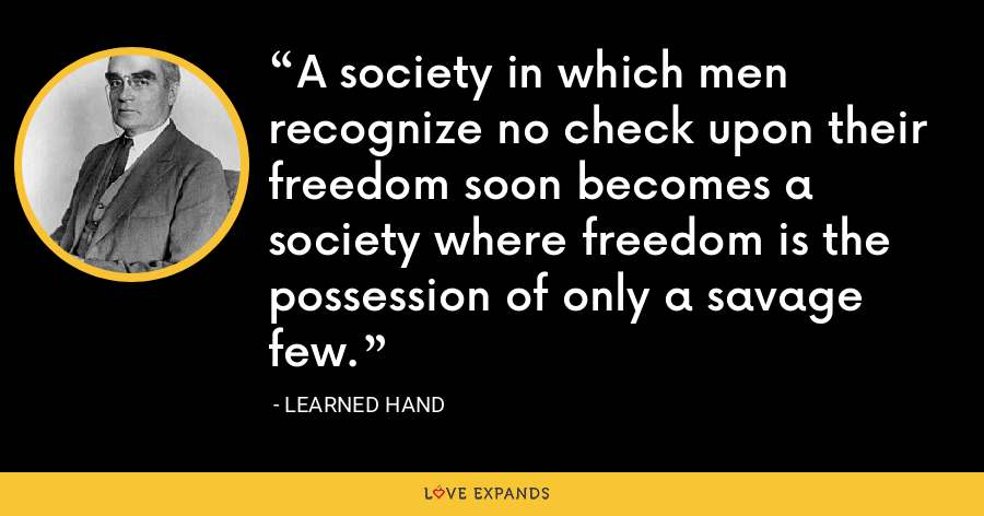 A society in which men recognize no check upon their freedom soon becomes a society where freedom is the possession of only a savage few. - Learned Hand