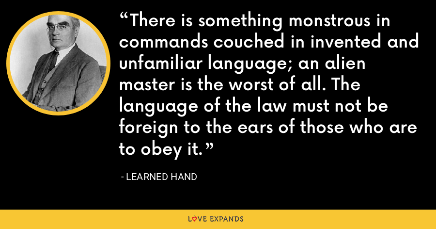 There is something monstrous in commands couched in invented and unfamiliar language; an alien master is the worst of all. The language of the law must not be foreign to the ears of those who are to obey it. - Learned Hand