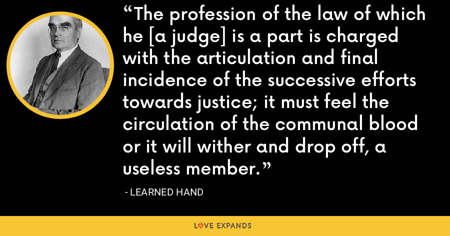 The profession of the law of which he [a judge] is a part is charged with the articulation and final incidence of the successive efforts towards justice; it must feel the circulation of the communal blood or it will wither and drop off, a useless member. - Learned Hand