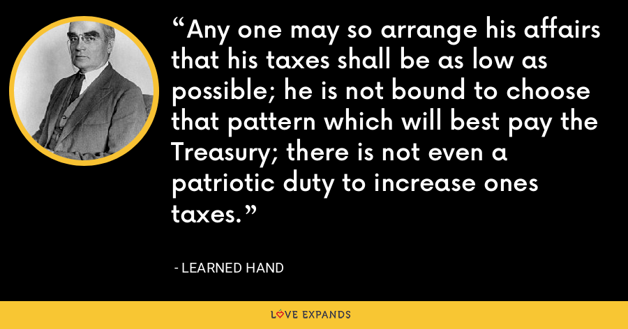 Any one may so arrange his affairs that his taxes shall be as low as possible; he is not bound to choose that pattern which will best pay the Treasury; there is not even a patriotic duty to increase ones taxes. - Learned Hand