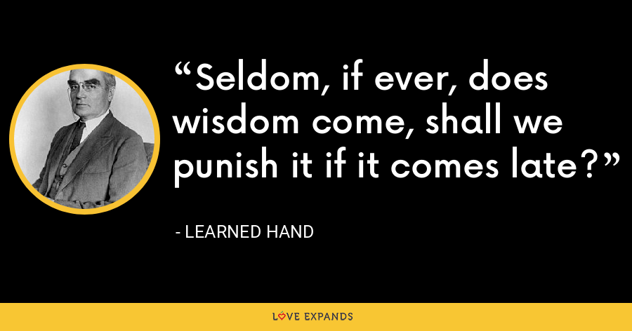 Seldom, if ever, does wisdom come, shall we punish it if it comes late? - Learned Hand