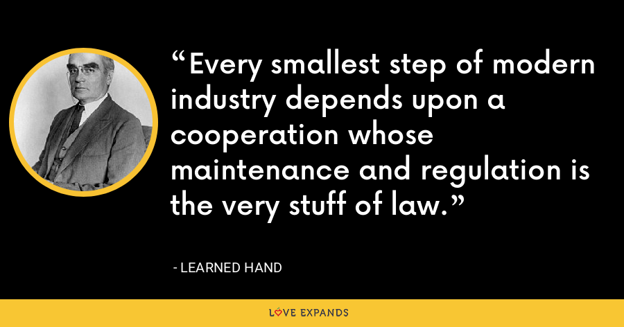 Every smallest step of modern industry depends upon a cooperation whose maintenance and regulation is the very stuff of law. - Learned Hand