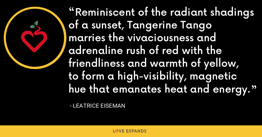 Reminiscent of the radiant shadings of a sunset, Tangerine Tango marries the vivaciousness and adrenaline rush of red with the friendliness and warmth of yellow, to form a high-visibility, magnetic hue that emanates heat and energy. - Leatrice Eiseman
