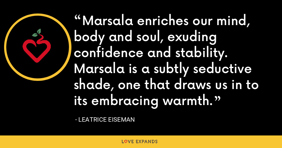 Marsala enriches our mind, body and soul, exuding confidence and stability. Marsala is a subtly seductive shade, one that draws us in to its embracing warmth. - Leatrice Eiseman