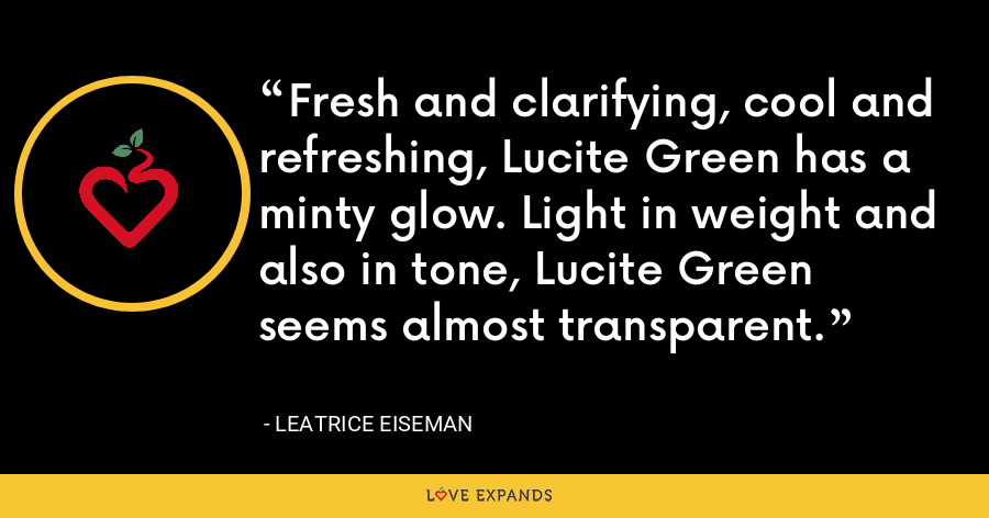 Fresh and clarifying, cool and refreshing, Lucite Green has a minty glow. Light in weight and also in tone, Lucite Green seems almost transparent. - Leatrice Eiseman
