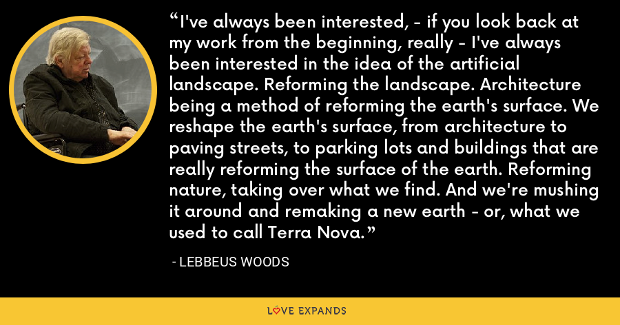 I've always been interested, - if you look back at my work from the beginning, really - I've always been interested in the idea of the artificial landscape. Reforming the landscape. Architecture being a method of reforming the earth's surface. We reshape the earth's surface, from architecture to paving streets, to parking lots and buildings that are really reforming the surface of the earth. Reforming nature, taking over what we find. And we're mushing it around and remaking a new earth - or, what we used to call Terra Nova. - Lebbeus Woods