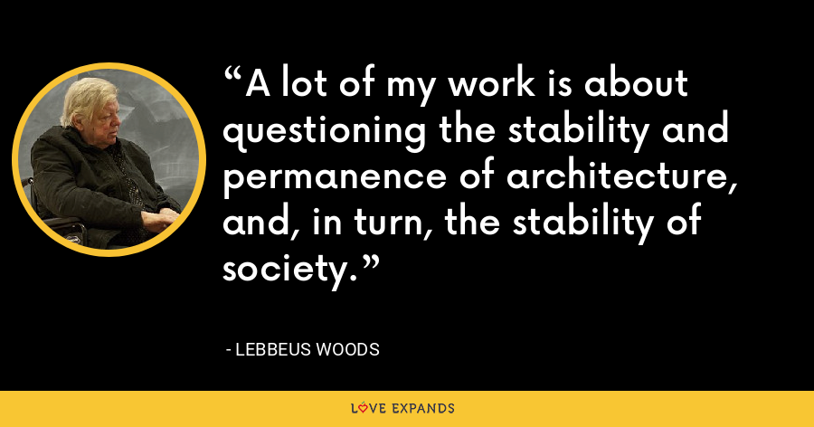A lot of my work is about questioning the stability and permanence of architecture, and, in turn, the stability of society. - Lebbeus Woods