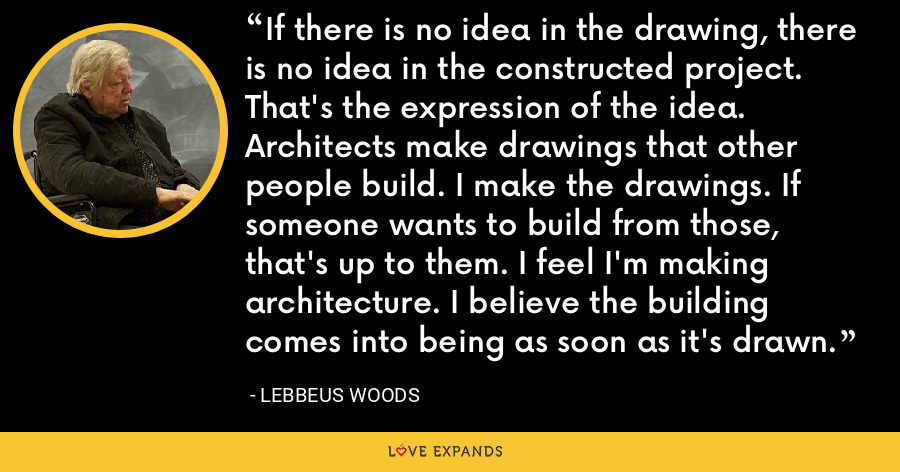 If there is no idea in the drawing, there is no idea in the constructed project. That's the expression of the idea. Architects make drawings that other people build. I make the drawings. If someone wants to build from those, that's up to them. I feel I'm making architecture. I believe the building comes into being as soon as it's drawn. - Lebbeus Woods