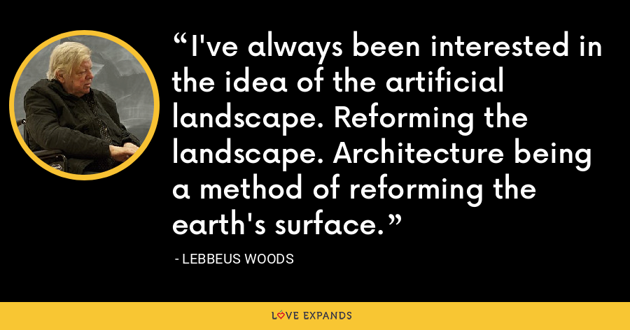 I've always been interested in the idea of the artificial landscape. Reforming the landscape. Architecture being a method of reforming the earth's surface. - Lebbeus Woods