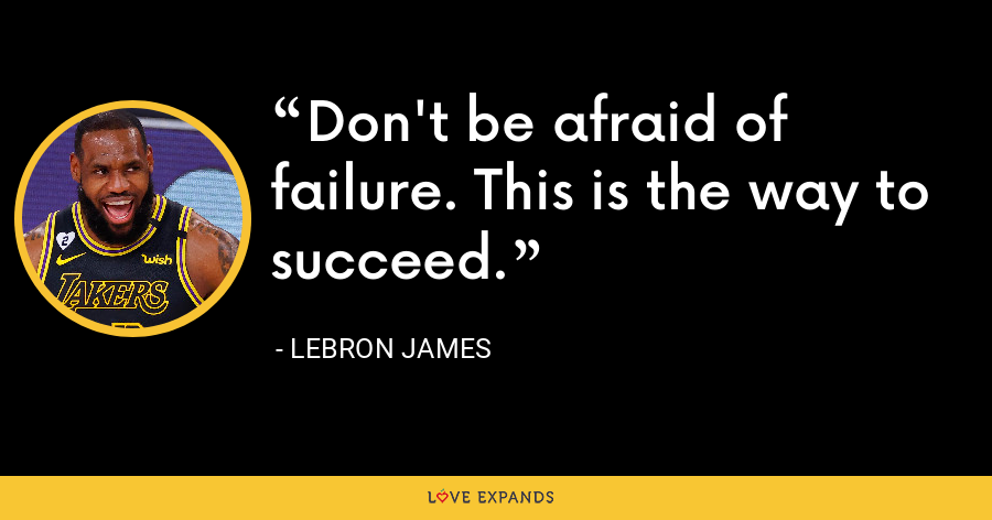 Don't be afraid of failure. This is the way to succeed. - LeBron James
