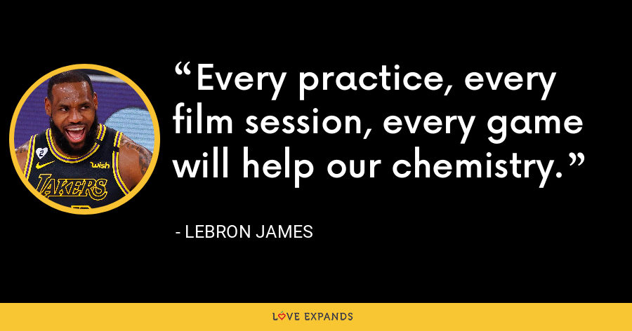 Every practice, every film session, every game will help our chemistry. - LeBron James