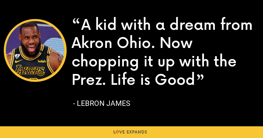 A kid with a dream from Akron Ohio. Now chopping it up with the Prez. Life is Good - LeBron James