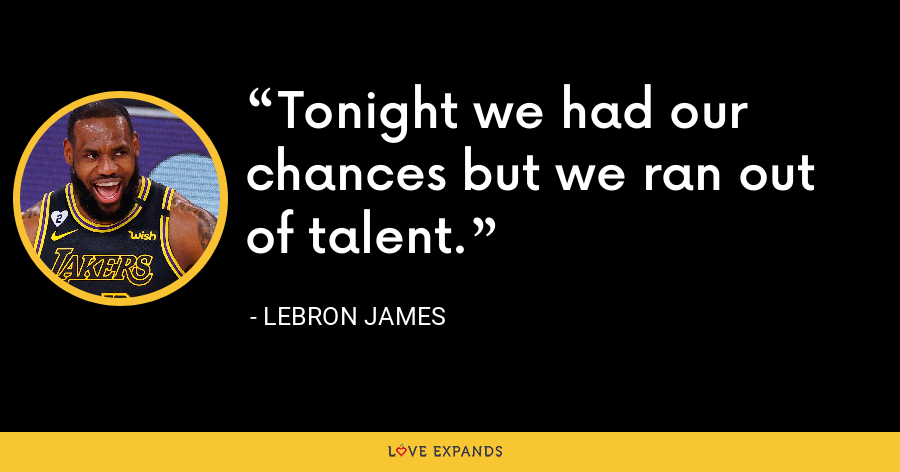 Tonight we had our chances but we ran out of talent. - LeBron James