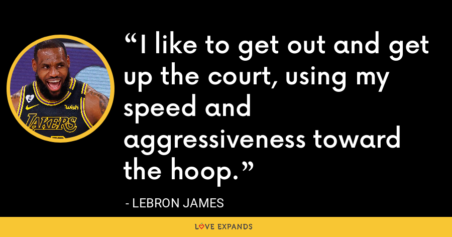 I like to get out and get up the court, using my speed and aggressiveness toward the hoop. - LeBron James