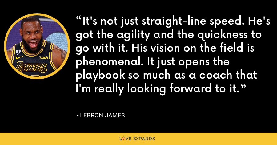 It's not just straight-line speed. He's got the agility and the quickness to go with it. His vision on the field is phenomenal. It just opens the playbook so much as a coach that I'm really looking forward to it. - LeBron James