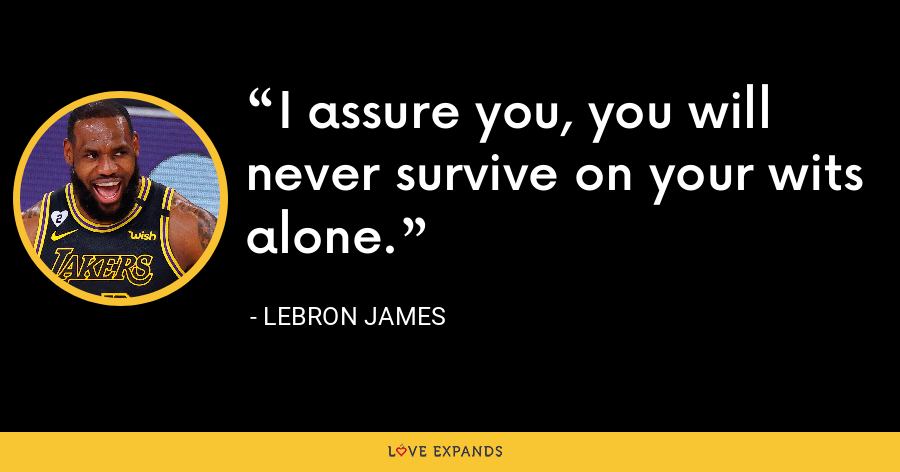 I assure you, you will never survive on your wits alone. - LeBron James