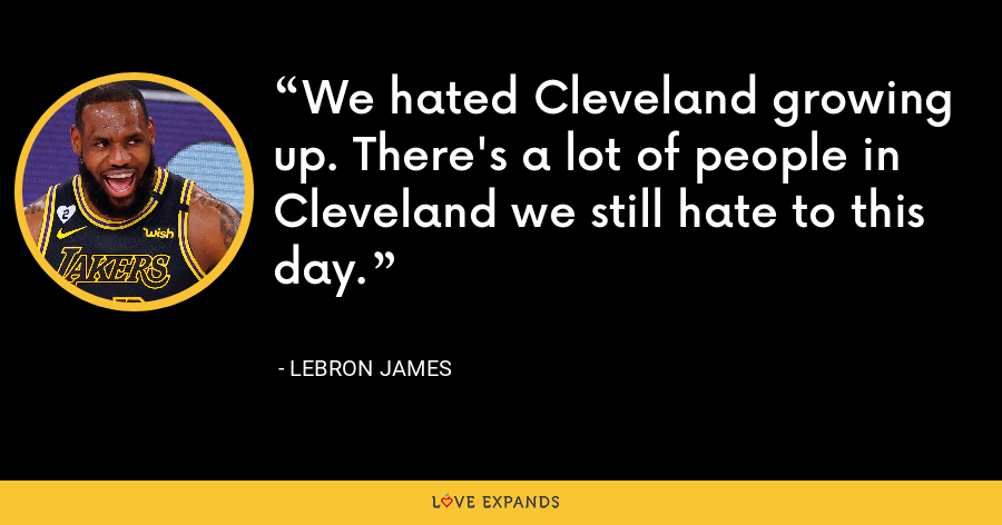 We hated Cleveland growing up. There's a lot of people in Cleveland we still hate to this day. - LeBron James