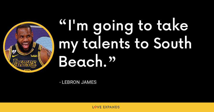 I'm going to take my talents to South Beach. - LeBron James