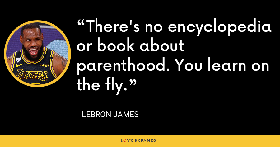 There's no encyclopedia or book about parenthood. You learn on the fly. - LeBron James