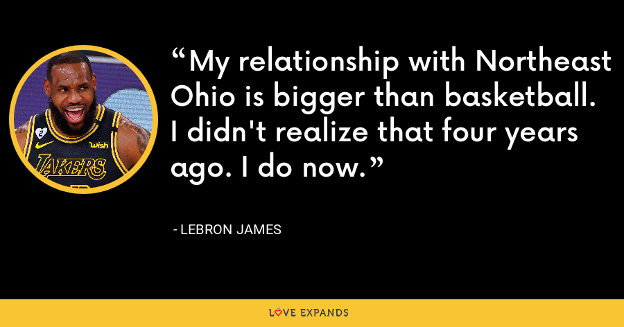 My relationship with Northeast Ohio is bigger than basketball. I didn't realize that four years ago. I do now. - LeBron James