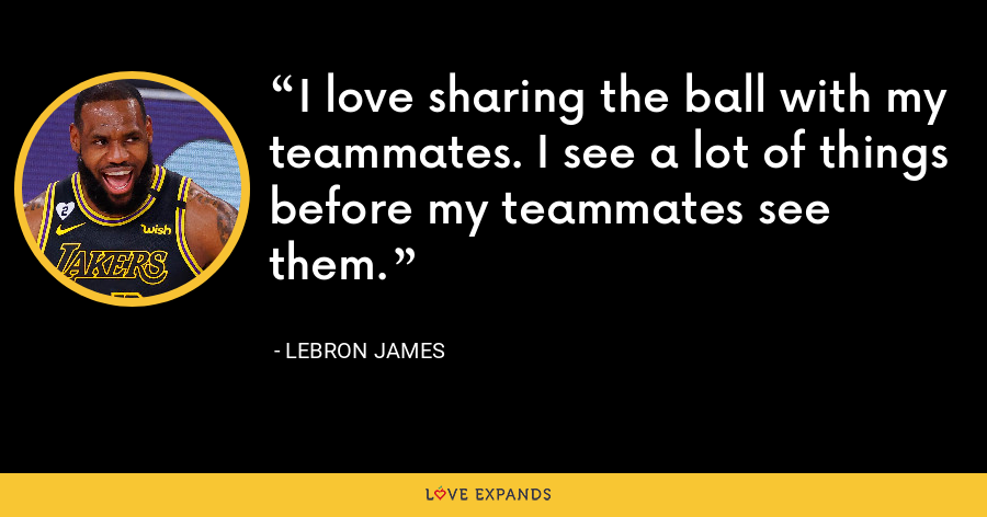 I love sharing the ball with my teammates. I see a lot of things before my teammates see them. - LeBron James