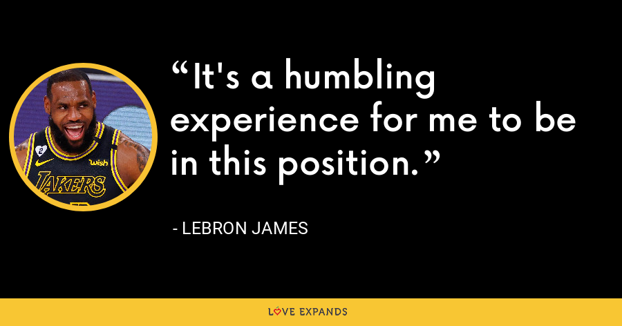 It's a humbling experience for me to be in this position. - LeBron James