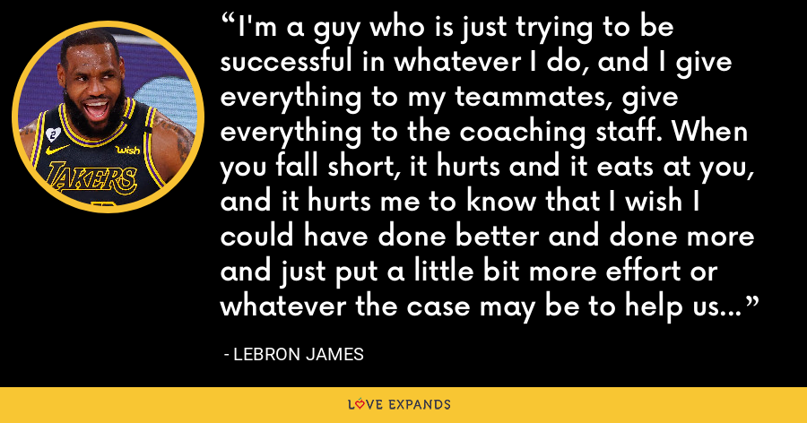 I'm a guy who is just trying to be successful in whatever I do, and I give everything to my teammates, give everything to the coaching staff. When you fall short, it hurts and it eats at you, and it hurts me to know that I wish I could have done better and done more and just put a little bit more effort or whatever the case may be to help us get over the hump. But it just wasn't our time. - LeBron James
