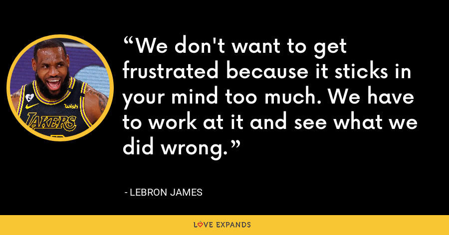 We don't want to get frustrated because it sticks in your mind too much. We have to work at it and see what we did wrong. - LeBron James