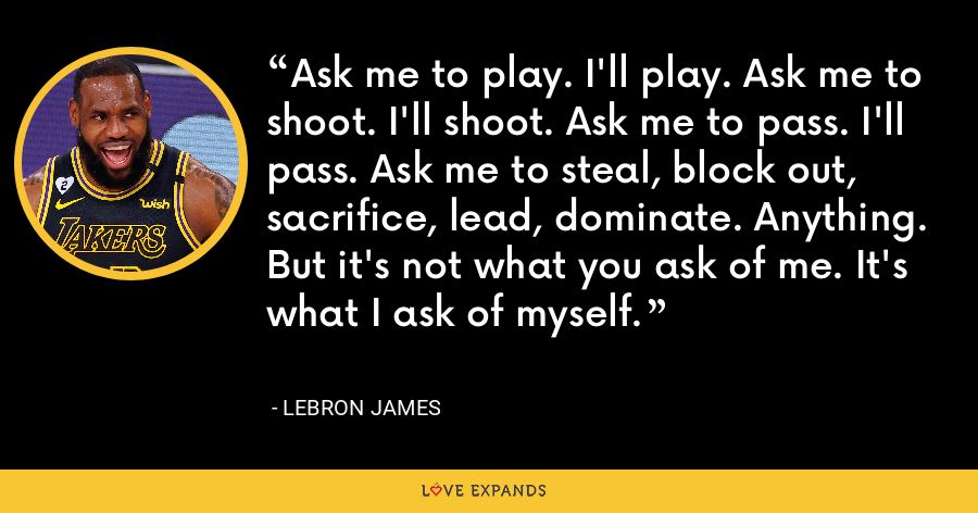 Ask me to play. I'll play. Ask me to shoot. I'll shoot. Ask me to pass. I'll pass. Ask me to steal, block out, sacrifice, lead, dominate. Anything. But it's not what you ask of me. It's what I ask of myself. - LeBron James