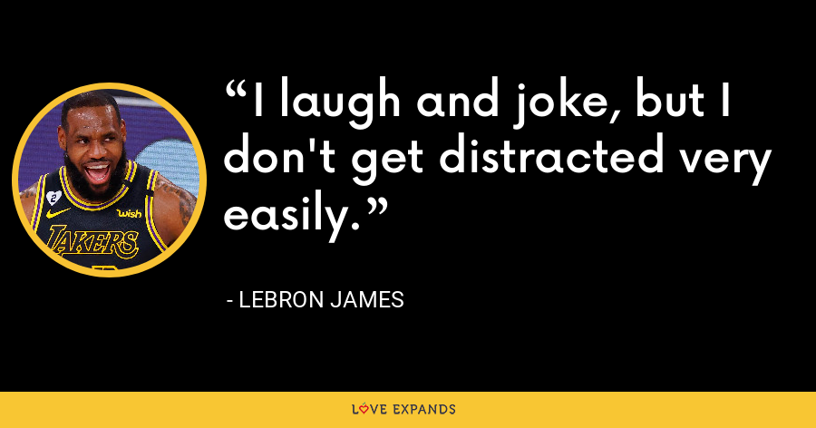 I laugh and joke, but I don't get distracted very easily. - LeBron James