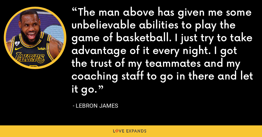 The man above has given me some unbelievable abilities to play the game of basketball. I just try to take advantage of it every night. I got the trust of my teammates and my coaching staff to go in there and let it go. - LeBron James