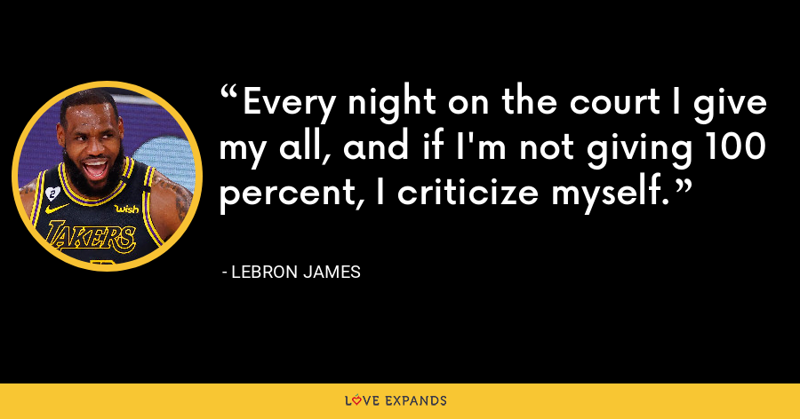 Every night on the court I give my all, and if I'm not giving 100 percent, I criticize myself. - LeBron James