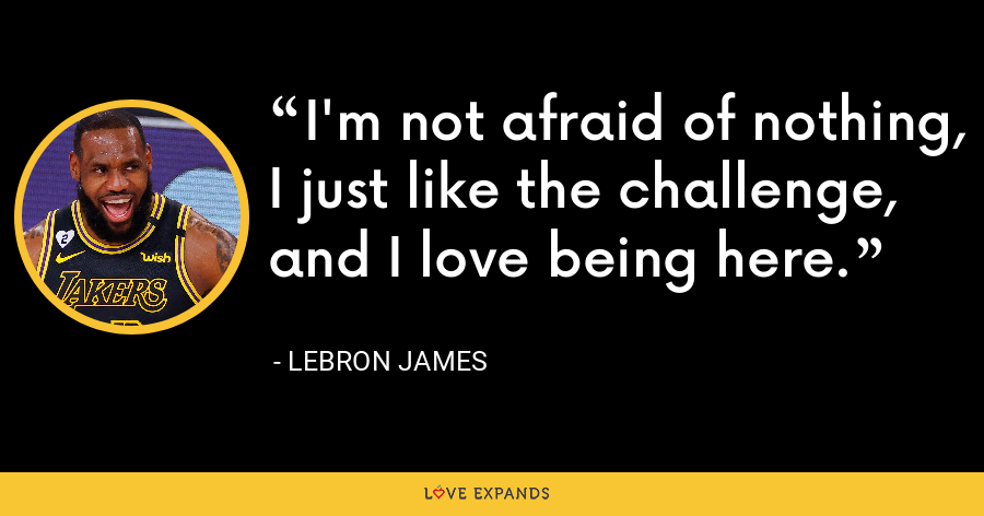 I'm not afraid of nothing, I just like the challenge, and I love being here. - LeBron James