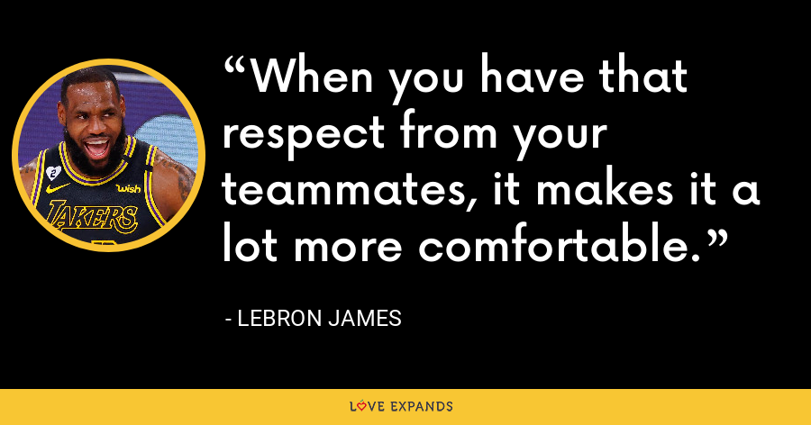 When you have that respect from your teammates, it makes it a lot more comfortable. - LeBron James