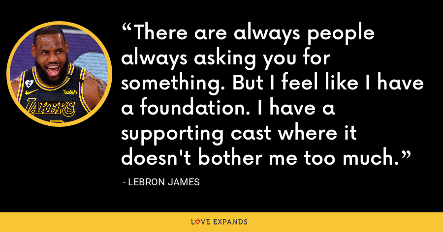 There are always people always asking you for something. But I feel like I have a foundation. I have a supporting cast where it doesn't bother me too much. - LeBron James