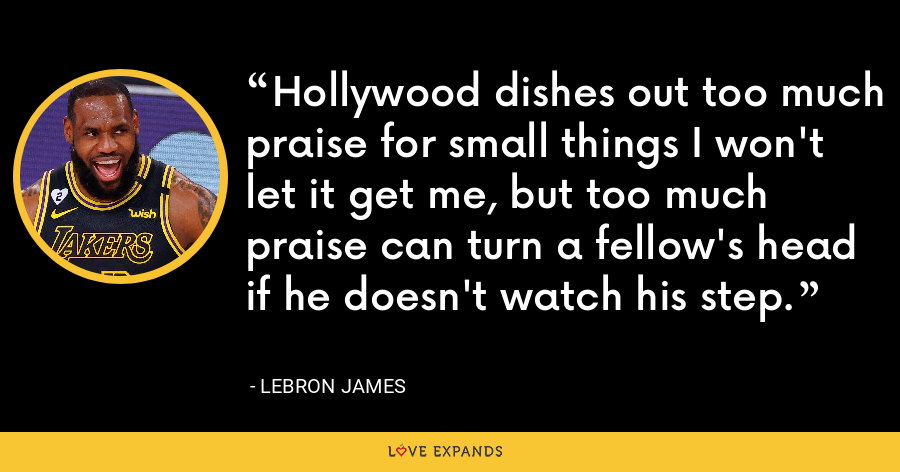 Hollywood dishes out too much praise for small things I won't let it get me, but too much praise can turn a fellow's head if he doesn't watch his step. - LeBron James
