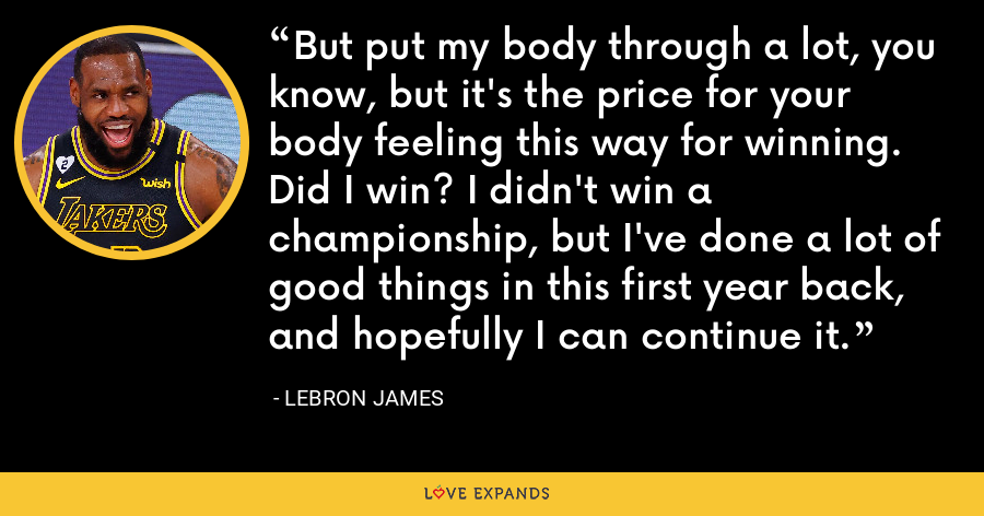 But put my body through a lot, you know, but it's the price for your body feeling this way for winning. Did I win? I didn't win a championship, but I've done a lot of good things in this first year back, and hopefully I can continue it. - LeBron James