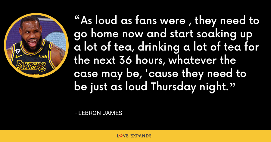 As loud as fans were , they need to go home now and start soaking up a lot of tea, drinking a lot of tea for the next 36 hours, whatever the case may be, 'cause they need to be just as loud Thursday night. - LeBron James