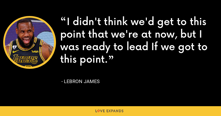 I didn't think we'd get to this point that we're at now, but I was ready to lead If we got to this point. - LeBron James