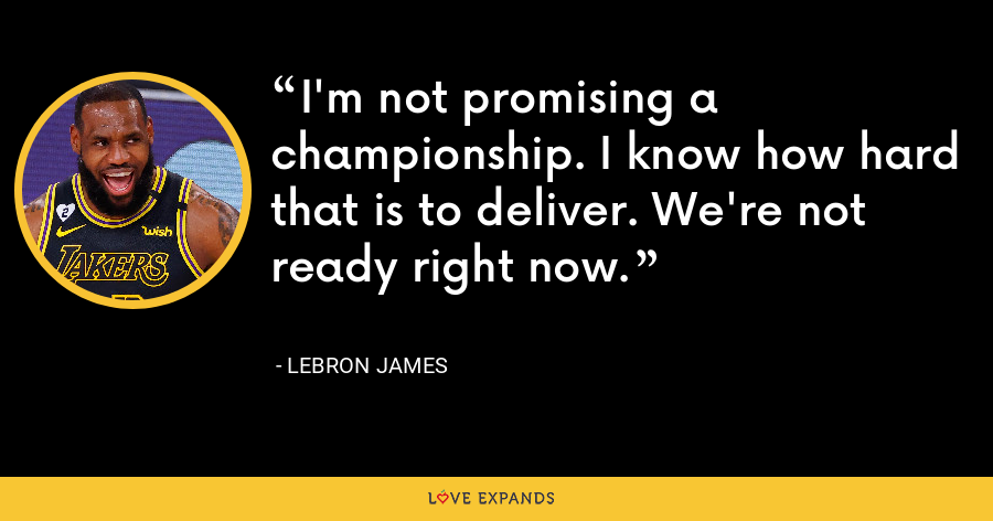 I'm not promising a championship. I know how hard that is to deliver. We're not ready right now. - LeBron James
