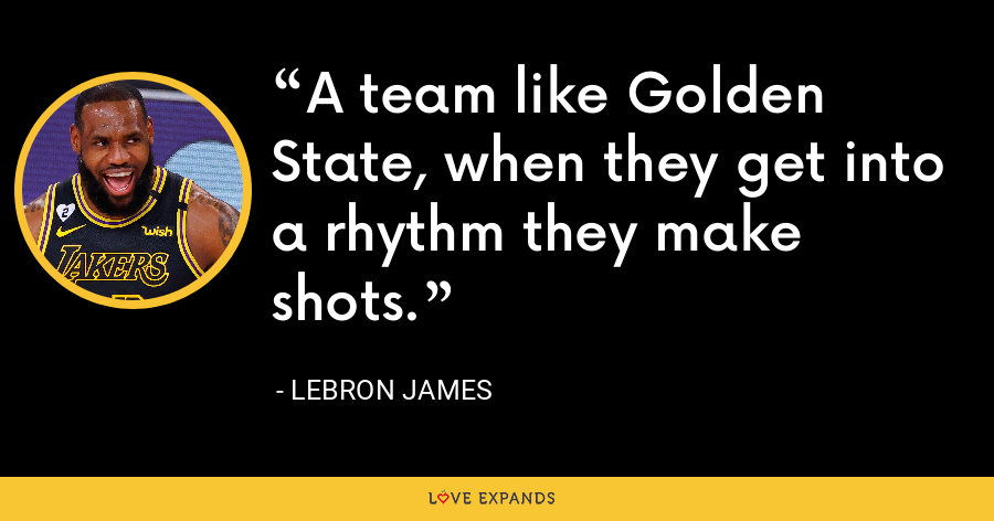 A team like Golden State, when they get into a rhythm they make shots. - LeBron James