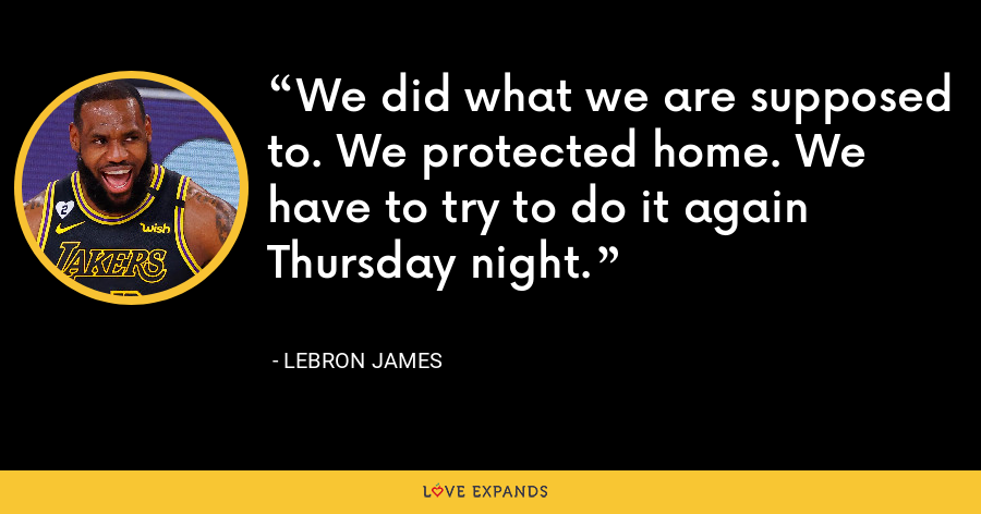 We did what we are supposed to. We protected home. We have to try to do it again Thursday night. - LeBron James