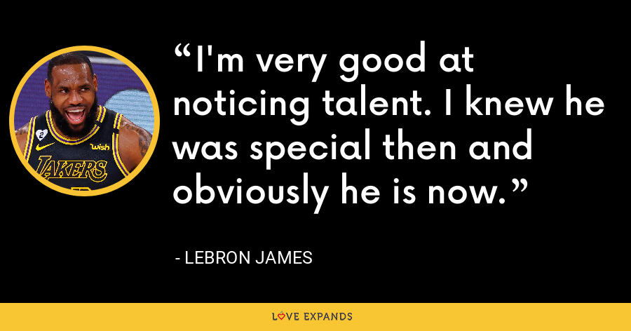 I'm very good at noticing talent. I knew he was special then and obviously he is now. - LeBron James