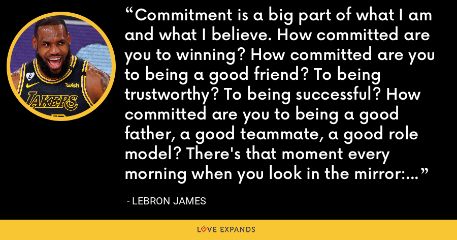 Commitment is a big part of what I am and what I believe. How committed are you to winning? How committed are you to being a good friend? To being trustworthy? To being successful? How committed are you to being a good father, a good teammate, a good role model? There's that moment every morning when you look in the mirror: Are you committed, or are you not? - LeBron James