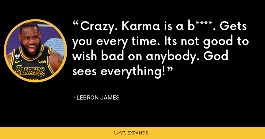 Crazy. Karma is a b****. Gets you every time. Its not good to wish bad on anybody. God sees everything! - LeBron James